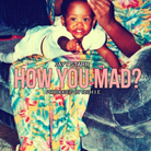 How You Mad?